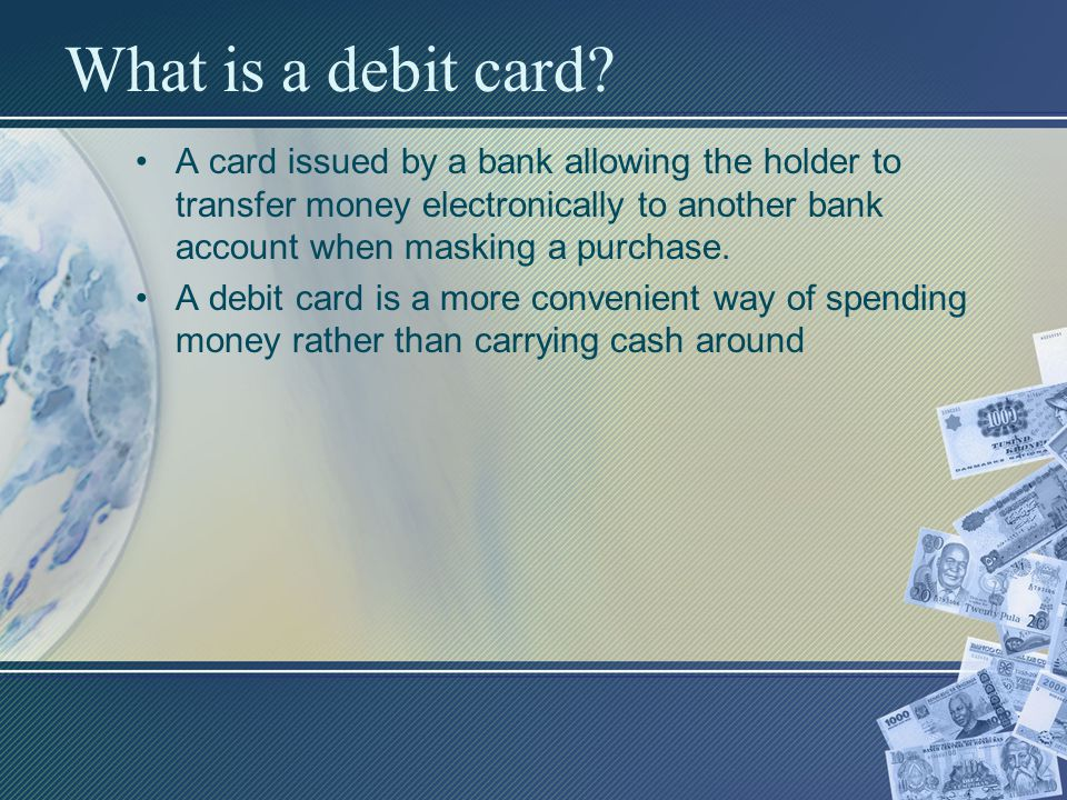 What is a debit card A card issued by a bank allowing the holder to transfer money electronically to another bank account when masking a purchase.