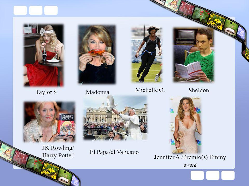 Michelle O. Sheldon. Taylor S. Madonna. JK Rowling/ Harry Potter. El Papa/el Vaticano. Jennifer A./Premio(s) Emmy.