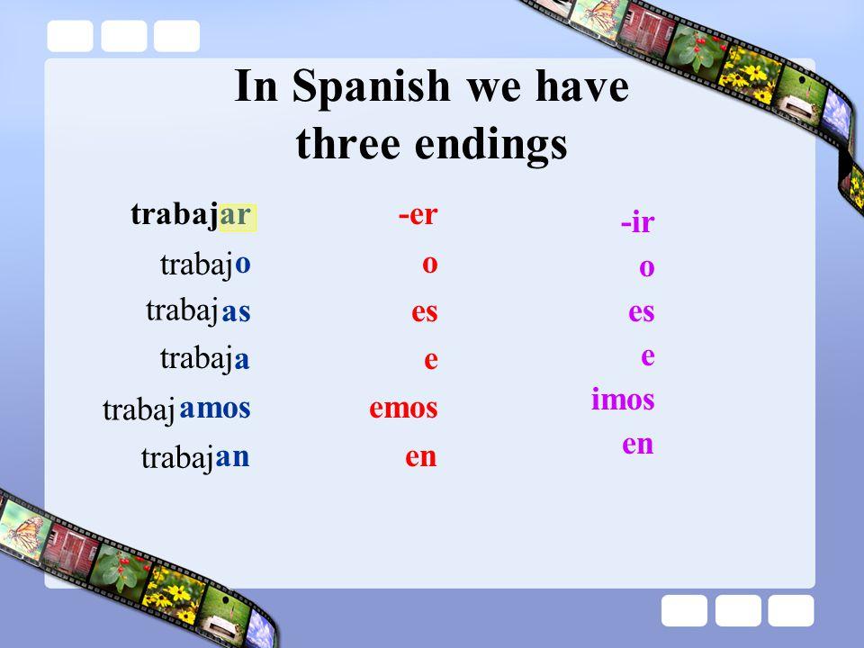In Spanish we have three endings