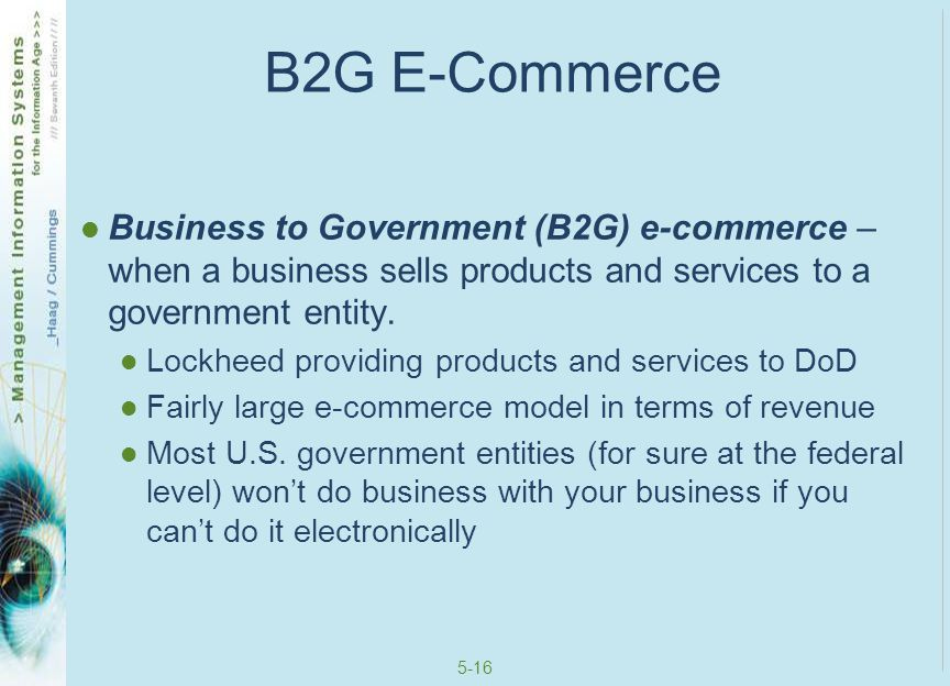 B2G E-Commerce Business to Government (B2G) e-commerce – when a business sells products and services to a government entity.