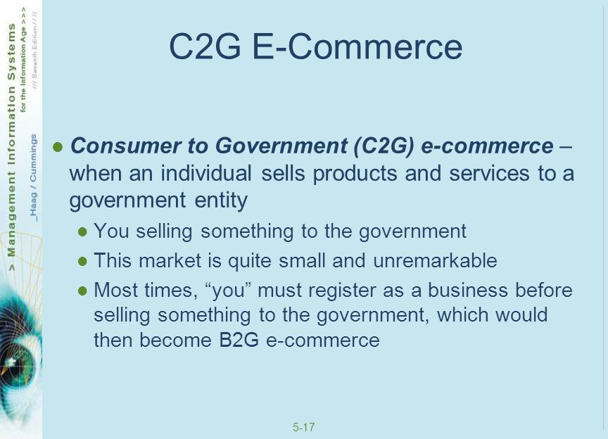 C2G E-Commerce Consumer to Government (C2G) e-commerce – when an individual sells products and services to a government entity.