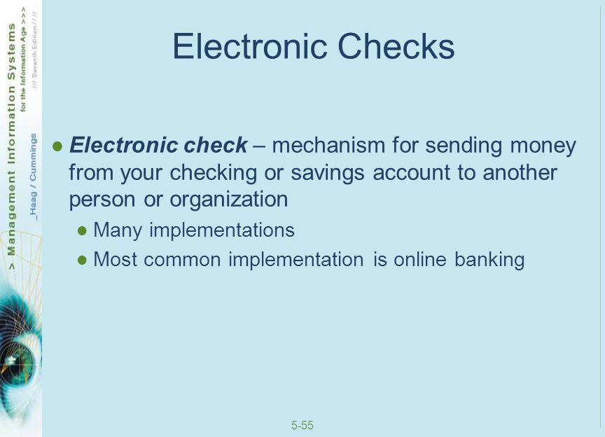 Electronic Checks Electronic check – mechanism for sending money from your checking or savings account to another person or organization.