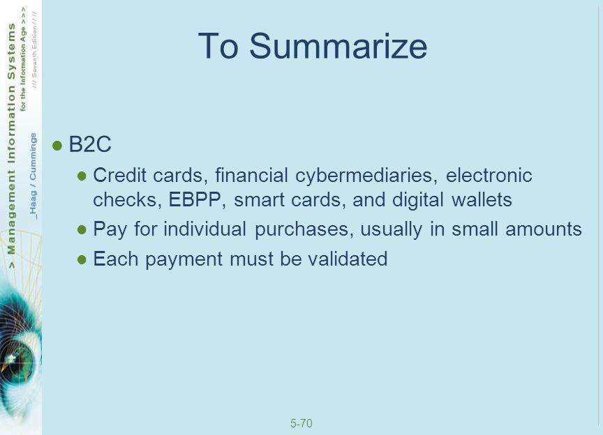 To Summarize B2C. Credit cards, financial cybermediaries, electronic checks, EBPP, smart cards, and digital wallets.