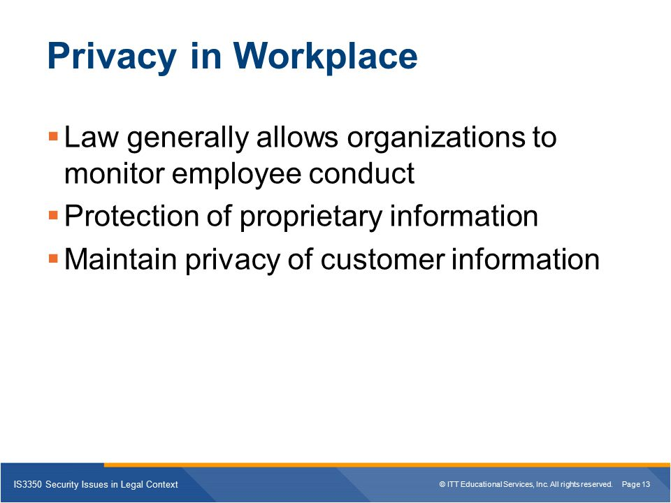 Privacy in Workplace Law generally allows organizations to monitor employee conduct. Protection of proprietary information.