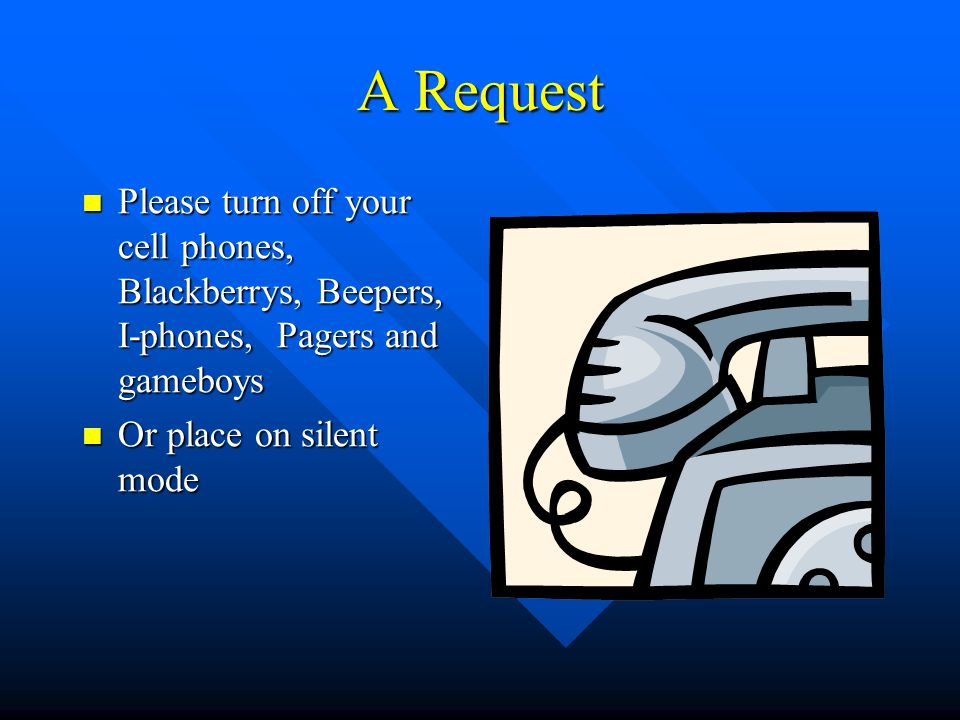 A Request Please turn off your cell phones, Blackberrys, Beepers, I-phones, Pagers and gameboys.