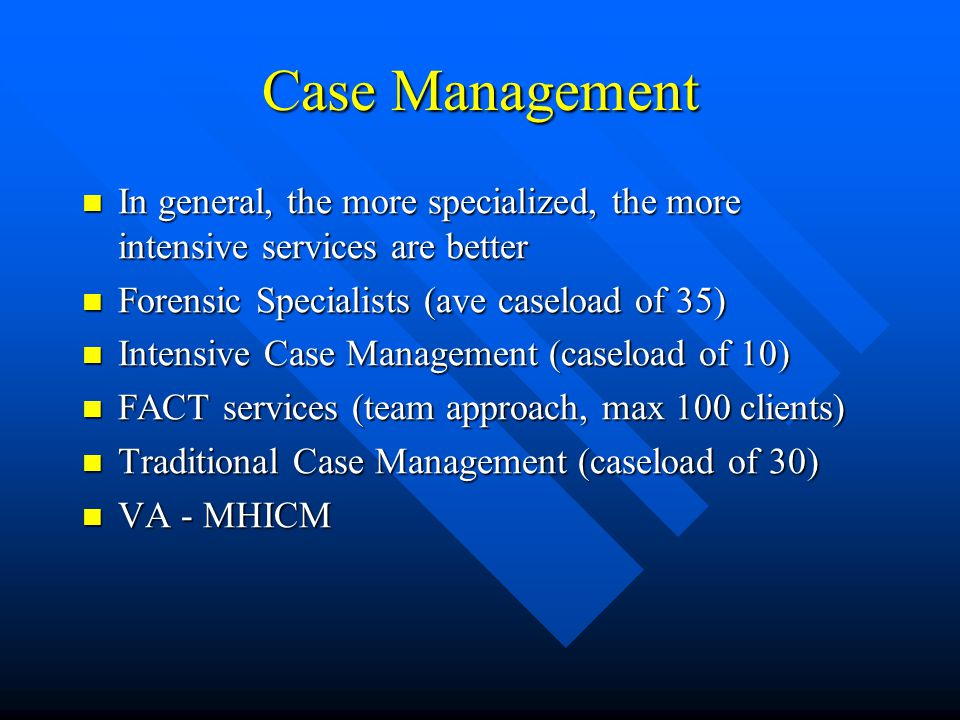 Case Management In general, the more specialized, the more intensive services are better. Forensic Specialists (ave caseload of 35)