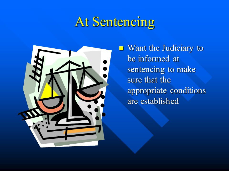 At Sentencing Want the Judiciary to be informed at sentencing to make sure that the appropriate conditions are established.