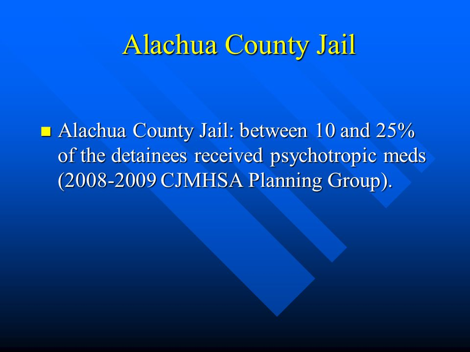 Alachua County Jail Alachua County Jail: between 10 and 25% of the detainees received psychotropic meds (2008-2009 CJMHSA Planning Group).