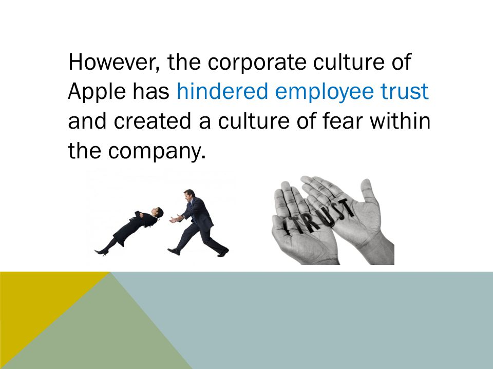 However, the corporate culture of Apple has hindered employee trust and created a culture of fear within the company.