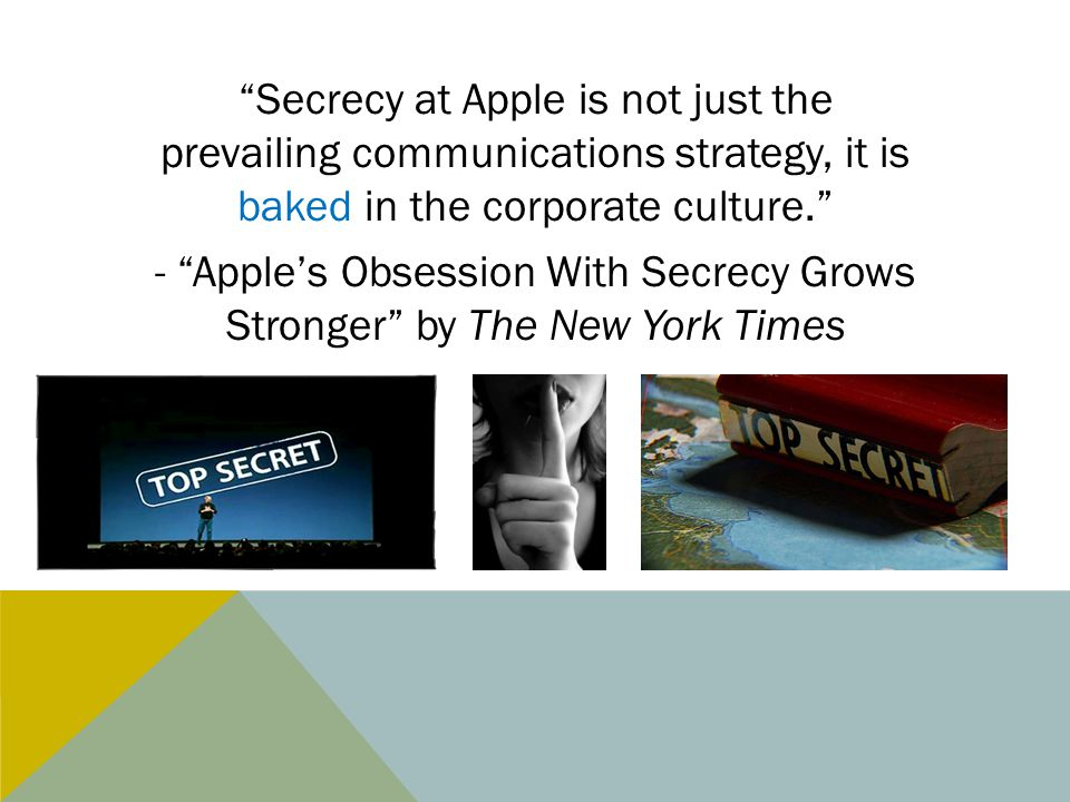 Secrecy at Apple is not just the prevailing communications strategy, it is baked in the corporate culture. - Apple's Obsession With Secrecy Grows Stronger by The New York Times