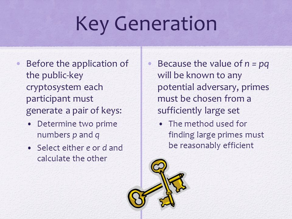 Key Generation Before the application of the public-key cryptosystem each participant must generate a pair of keys:
