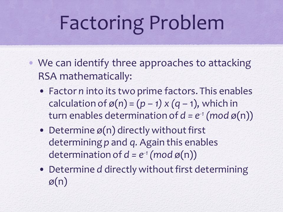 Factoring Problem We can identify three approaches to attacking RSA mathematically: