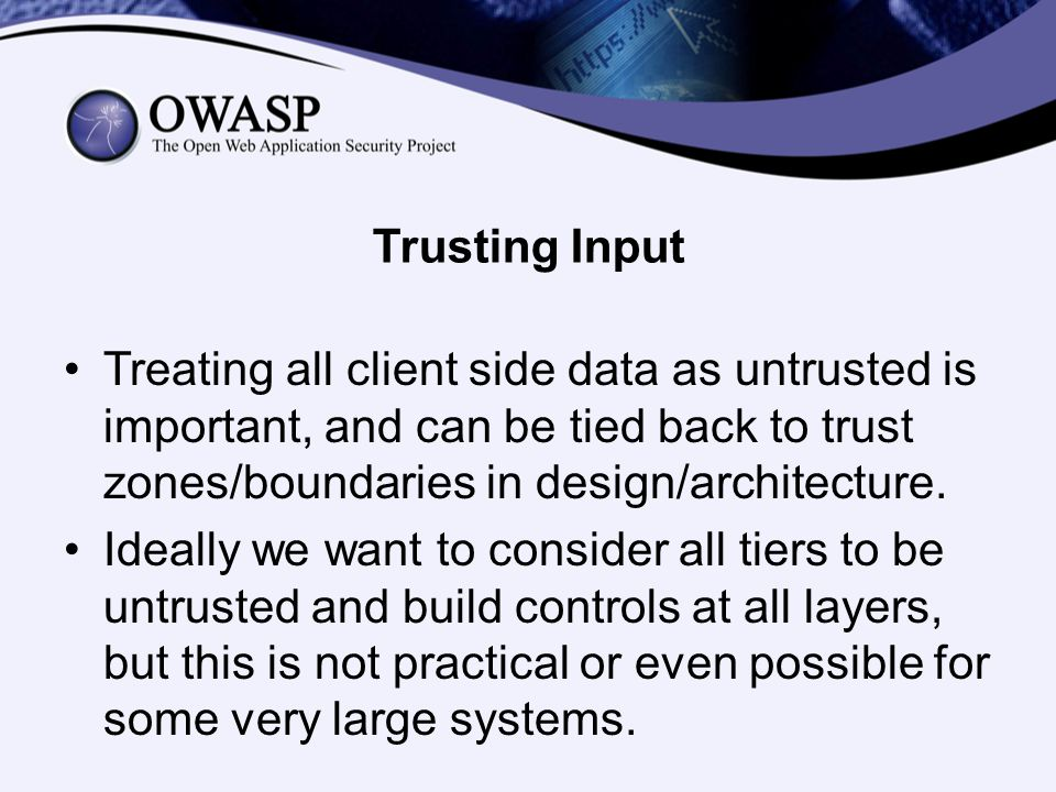 Trusting Input Treating all client side data as untrusted is important, and can be tied back to trust zones/boundaries in design/architecture.