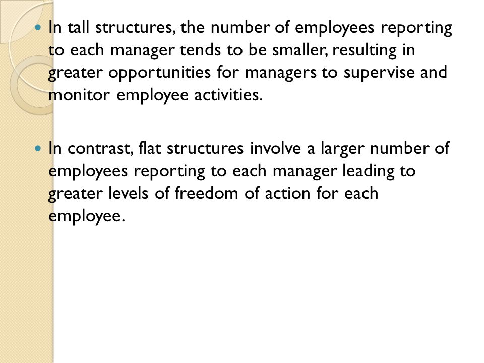 In tall structures, the number of employees reporting to each manager tends to be smaller, resulting in greater opportunities for managers to supervise and monitor employee activities.