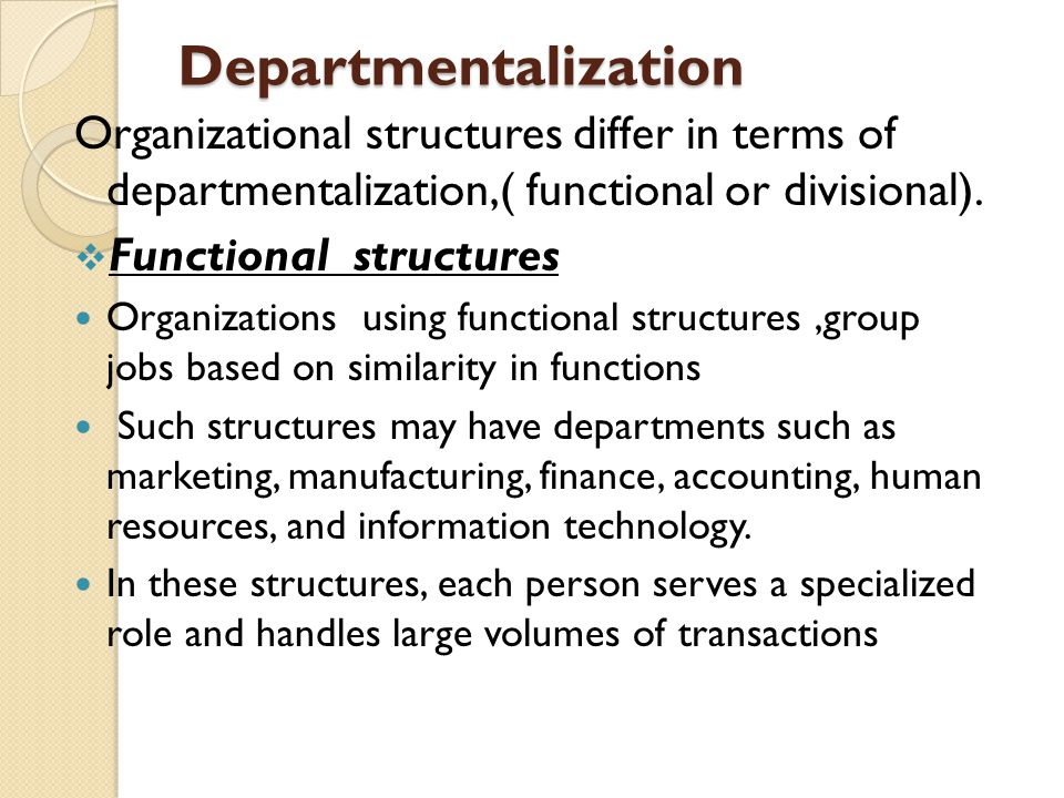 Departmentalization Organizational structures differ in terms of departmentalization,( functional or divisional).
