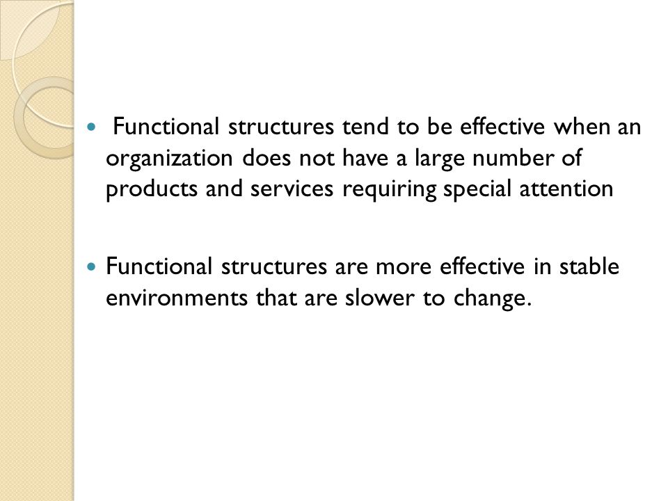 Functional structures tend to be effective when an organization does not have a large number of products and services requiring special attention