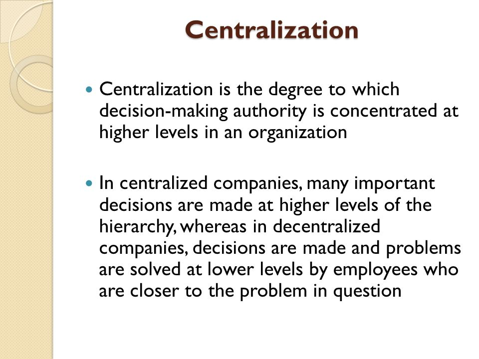 Centralization Centralization is the degree to which decision-making authority is concentrated at higher levels in an organization.