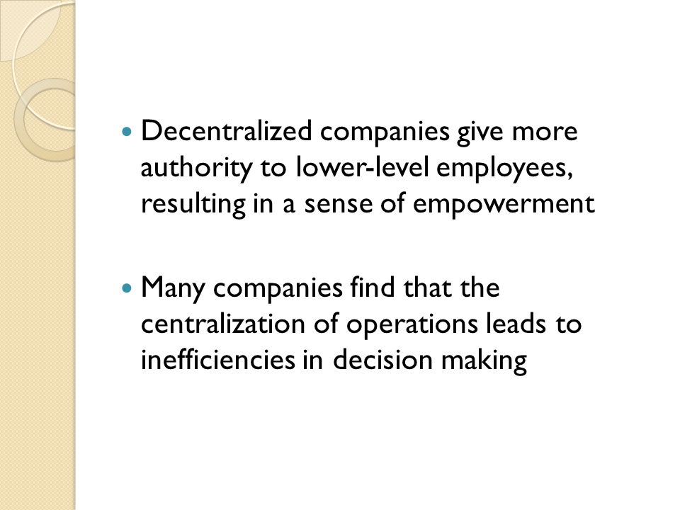 Decentralized companies give more authority to lower-level employees, resulting in a sense of empowerment