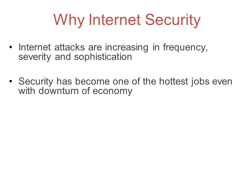 Why Internet Security Internet attacks are increasing in frequency, severity and sophistication.