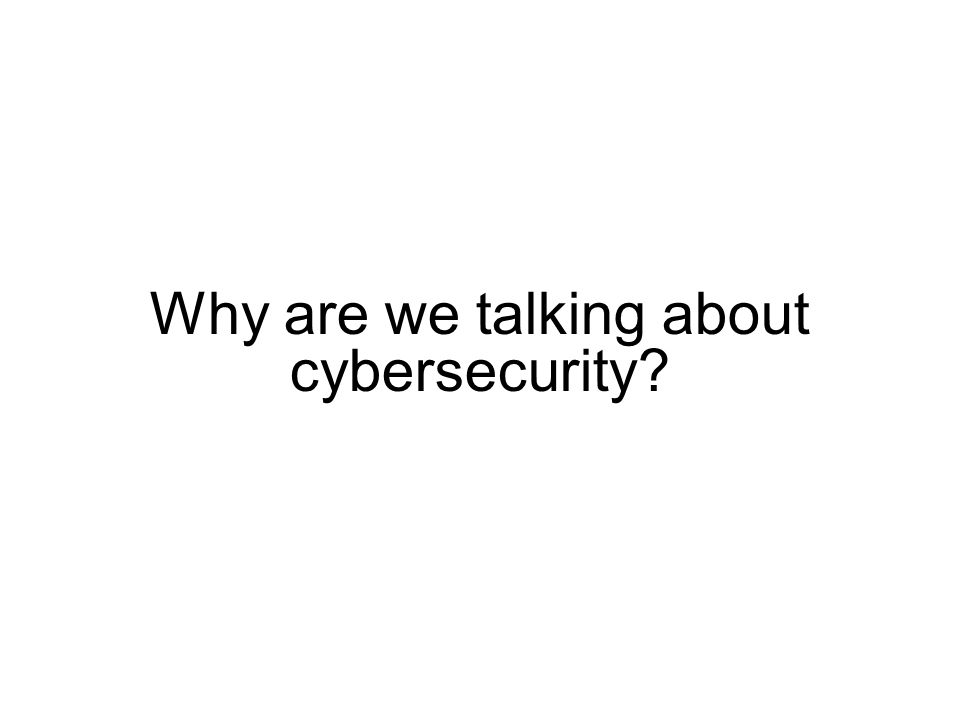 Why are we talking about cybersecurity