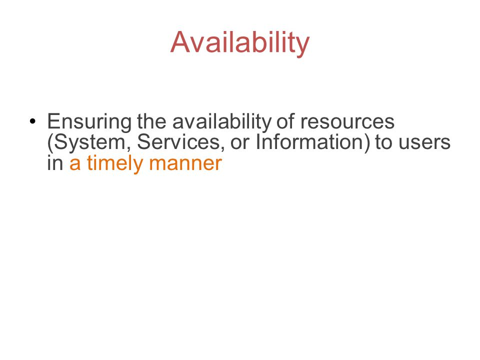 Availability Ensuring the availability of resources (System, Services, or Information) to users in a timely manner.