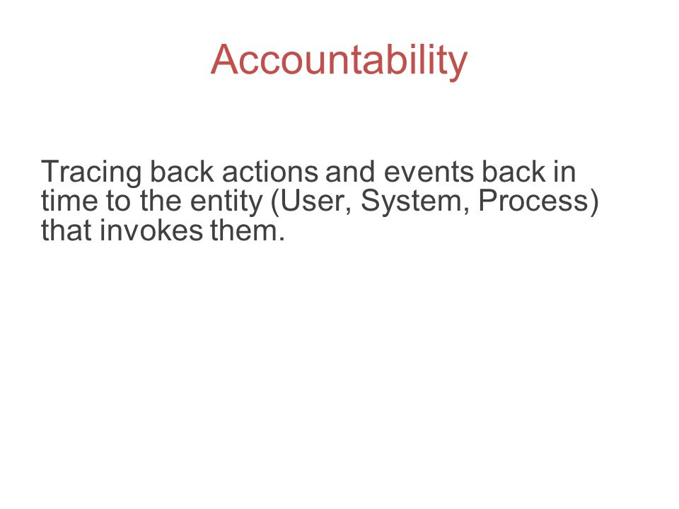 Accountability Tracing back actions and events back in time to the entity (User, System, Process) that invokes them.