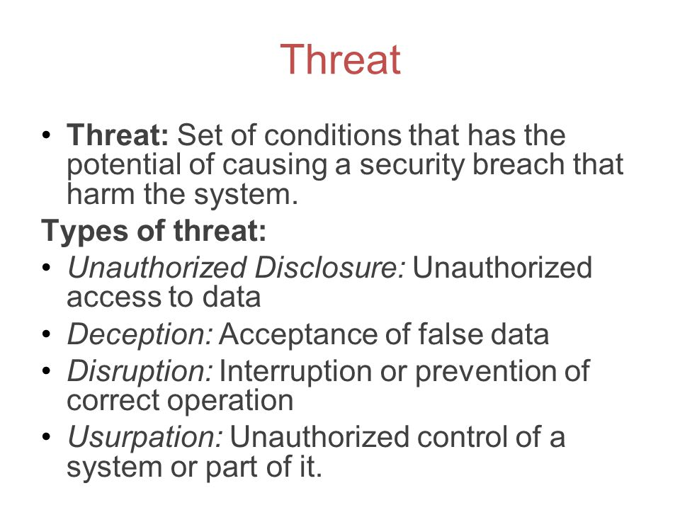 Threat Threat: Set of conditions that has the potential of causing a security breach that harm the system.