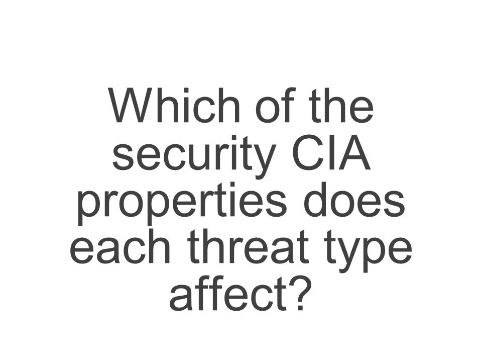 Which of the security CIA properties does each threat type affect