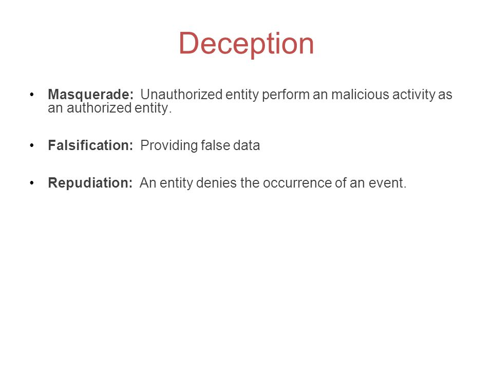 Deception Masquerade: Unauthorized entity perform an malicious activity as an authorized entity. Falsification: Providing false data.