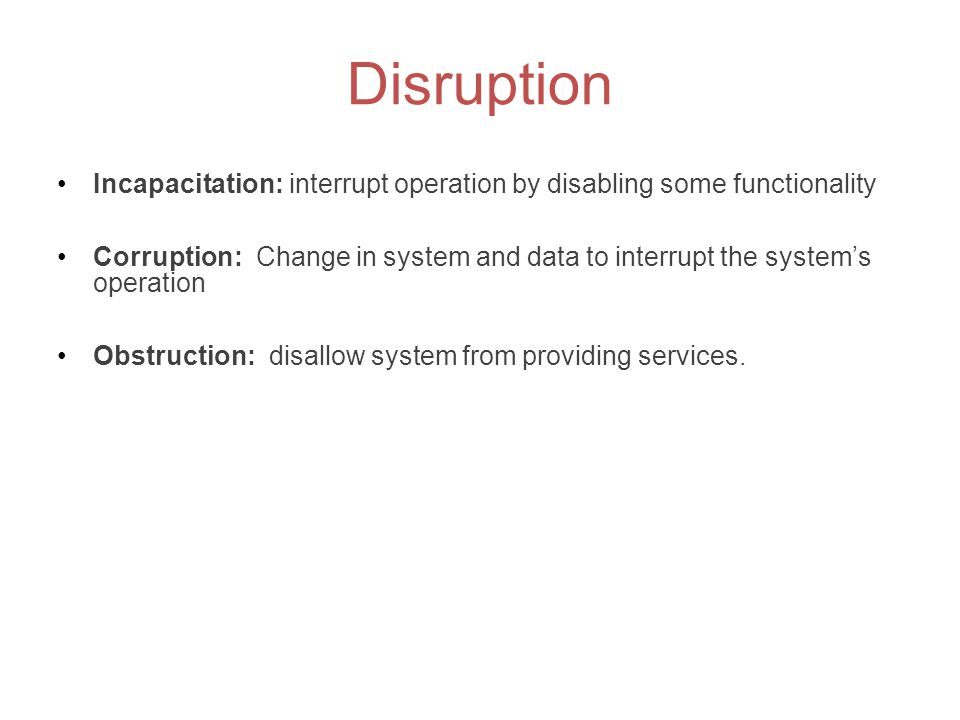 Disruption Incapacitation: interrupt operation by disabling some functionality.