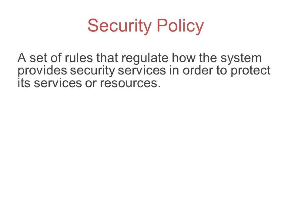 Security Policy A set of rules that regulate how the system provides security services in order to protect its services or resources.