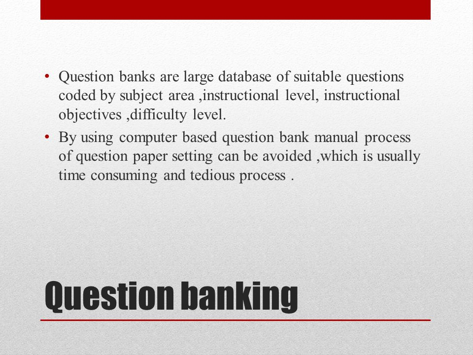 Question banks are large database of suitable questions coded by subject area ,instructional level, instructional objectives ,difficulty level.