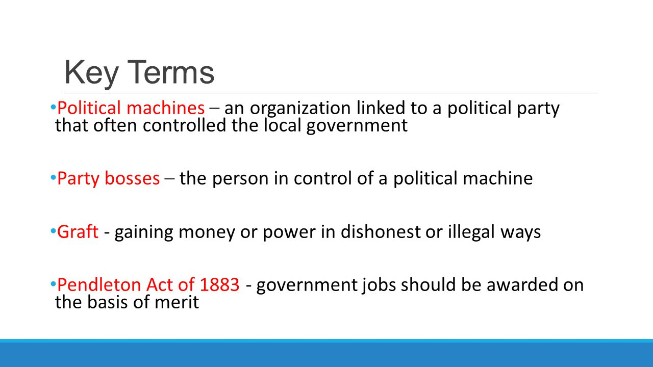 Key Terms Political machines – an organization linked to a political party that often controlled the local government.