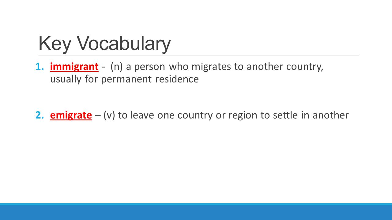 Key Vocabulary immigrant - (n) a person who migrates to another country, usually for permanent residence.