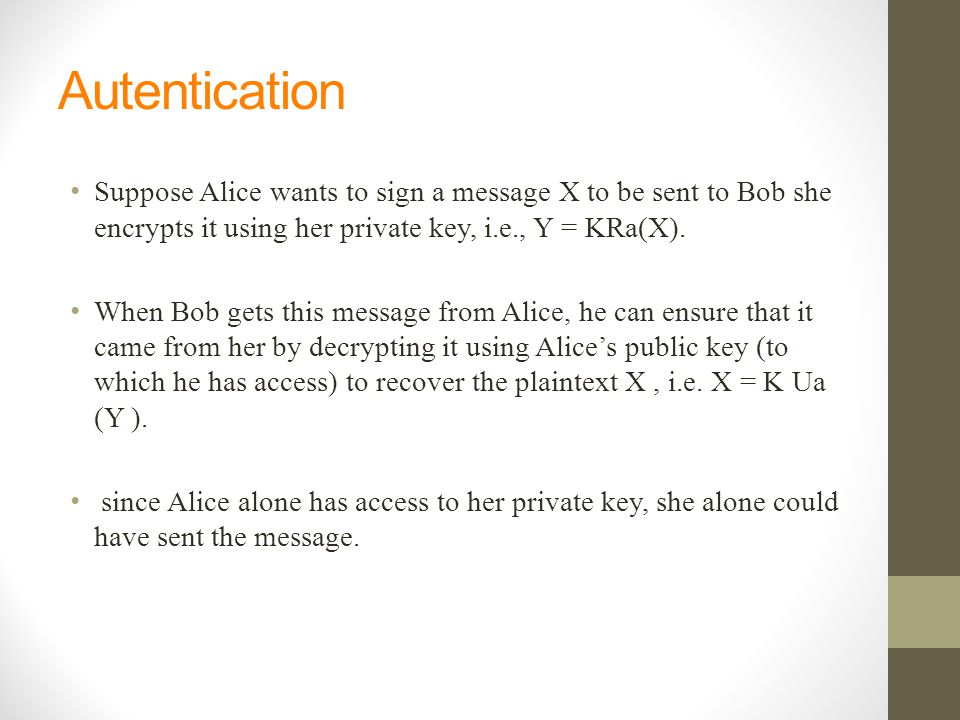Autentication Suppose Alice wants to sign a message X to be sent to Bob she encrypts it using her private key, i.e., Y = KRa(X).