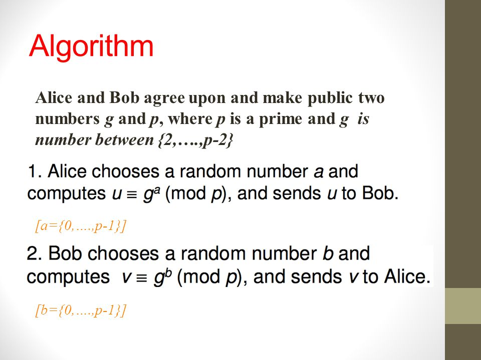 Algorithm Alice and Bob agree upon and make public two numbers g and p, where p is a prime and g is number between {2,….,p-2}