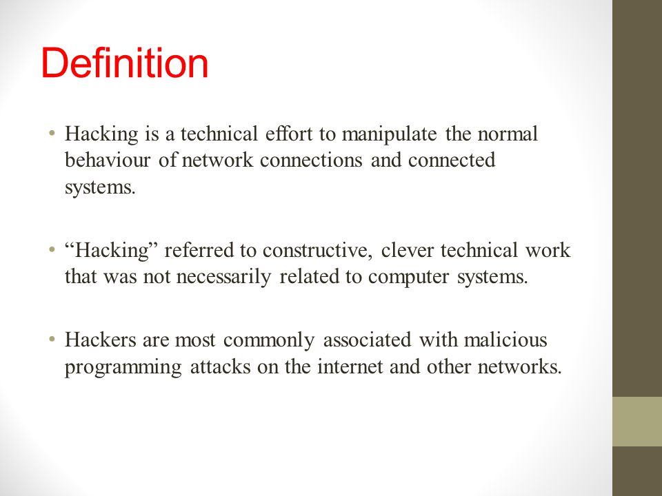 Definition Hacking is a technical effort to manipulate the normal behaviour of network connections and connected systems.
