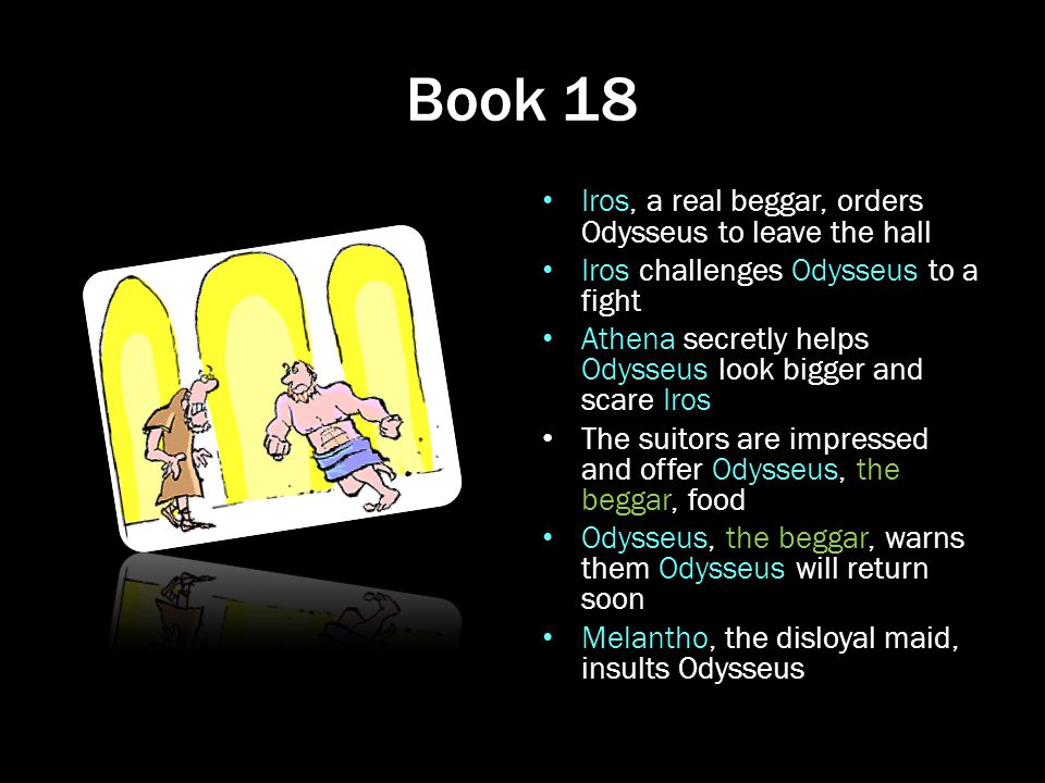 Book 18 Iros, a real beggar, orders Odysseus to leave the hall