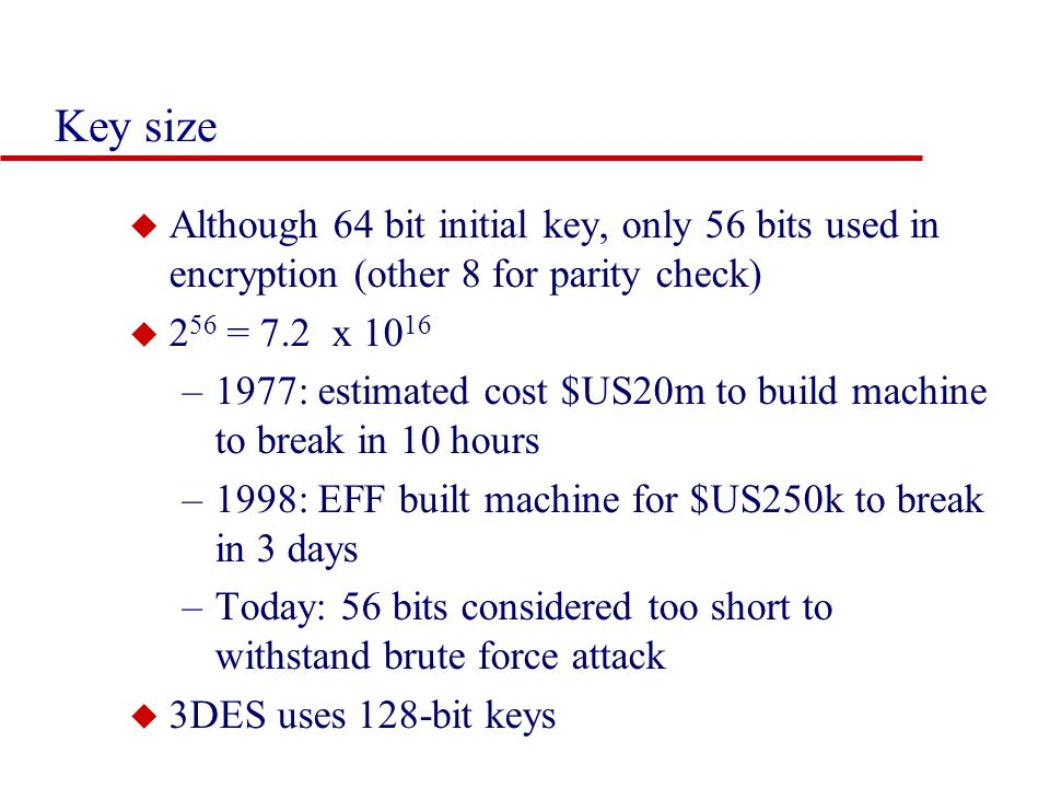Key size Although 64 bit initial key, only 56 bits used in encryption (other 8 for parity check) 256 = 7.2 x 1016.