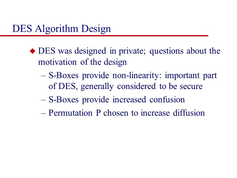 DES Algorithm Design DES was designed in private; questions about the motivation of the design.