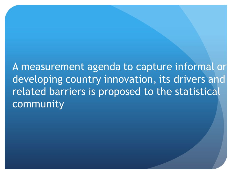 A measurement agenda to capture informal or developing country innovation, its drivers and related barriers is proposed to the statistical community