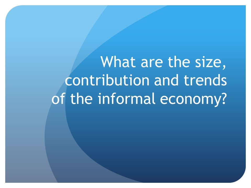 What are the size, contribution and trends of the informal economy