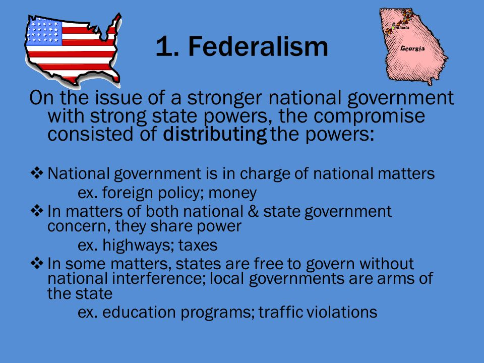 1. Federalism On the issue of a stronger national government with strong state powers, the compromise consisted of distributing the powers: