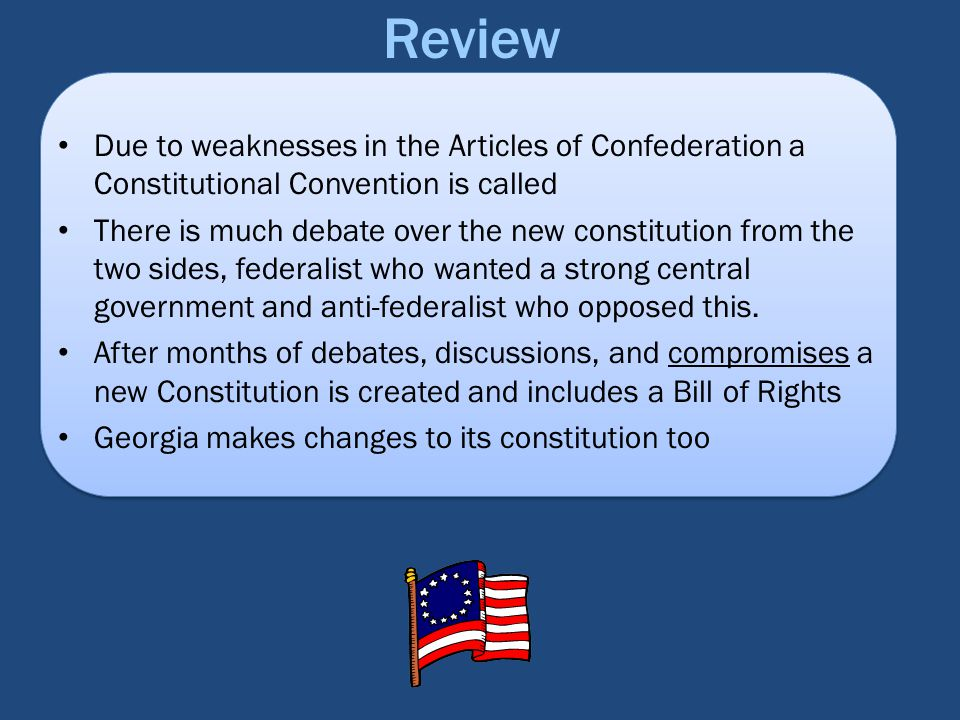 Review Due to weaknesses in the Articles of Confederation a Constitutional Convention is called.