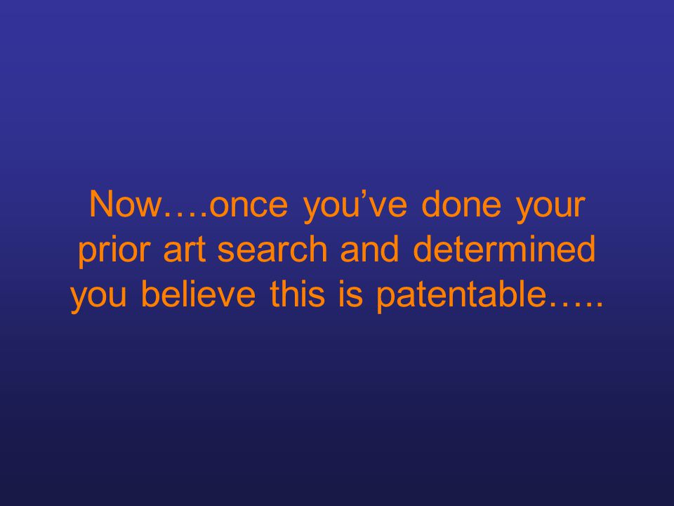 Now….once you've done your prior art search and determined you believe this is patentable…..