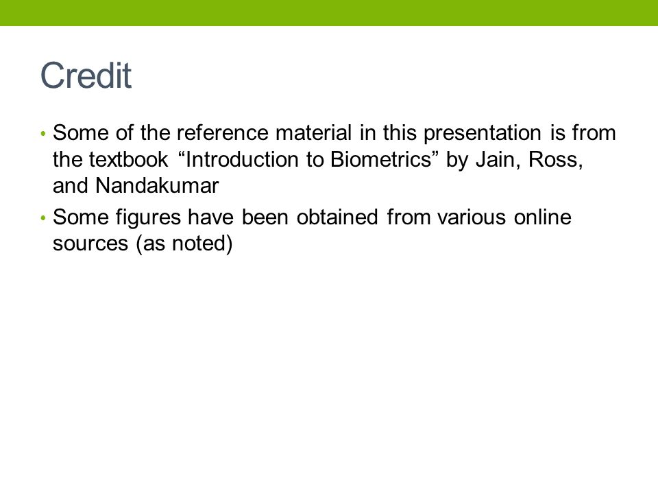 Credit Some of the reference material in this presentation is from the textbook Introduction to Biometrics by Jain, Ross, and Nandakumar.