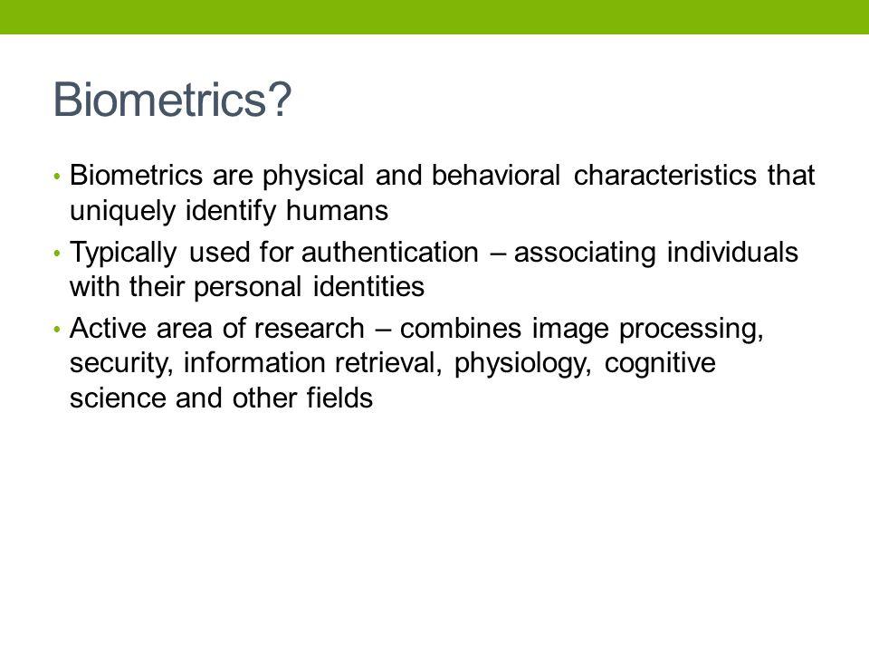 Biometrics Biometrics are physical and behavioral characteristics that uniquely identify humans.