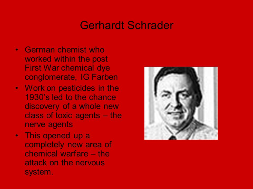 Gerhardt Schrader German chemist who worked within the post First War chemical dye conglomerate, IG Farben.