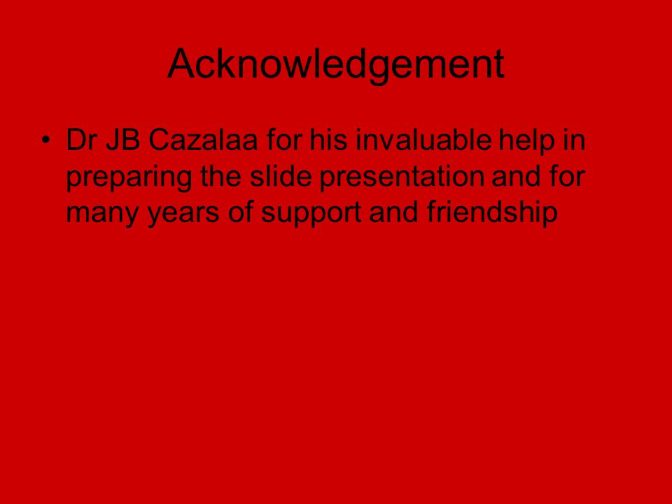 Acknowledgement Dr JB Cazalaa for his invaluable help in preparing the slide presentation and for many years of support and friendship.