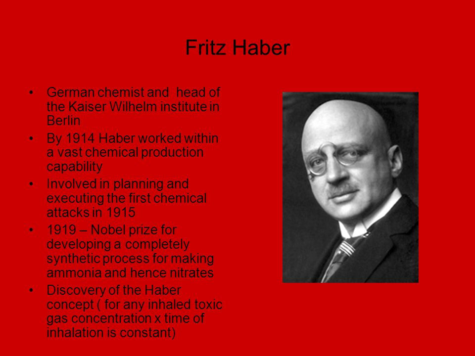 Fritz Haber German chemist and head of the Kaiser Wilhelm institute in Berlin. By 1914 Haber worked within a vast chemical production capability.